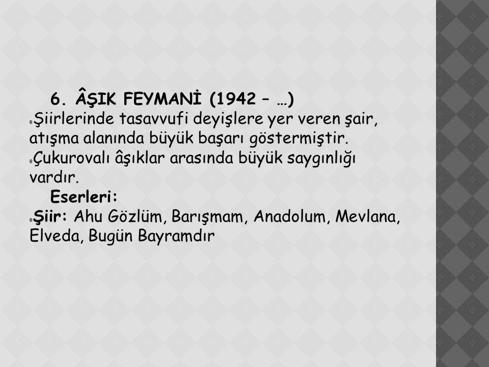 6. ÂŞIK FEYMANİ (1942 – …) Şiirlerinde tasavvufi deyişlere yer veren şair, atışma alanında büyük başarı göstermiştir.