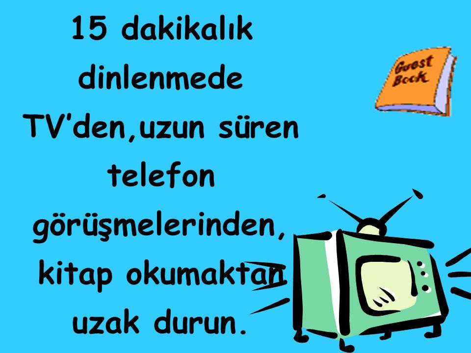 15 dakikalık dinlenmede TV'den,uzun süren telefon görüşmelerinden, kitap okumaktan uzak durun.