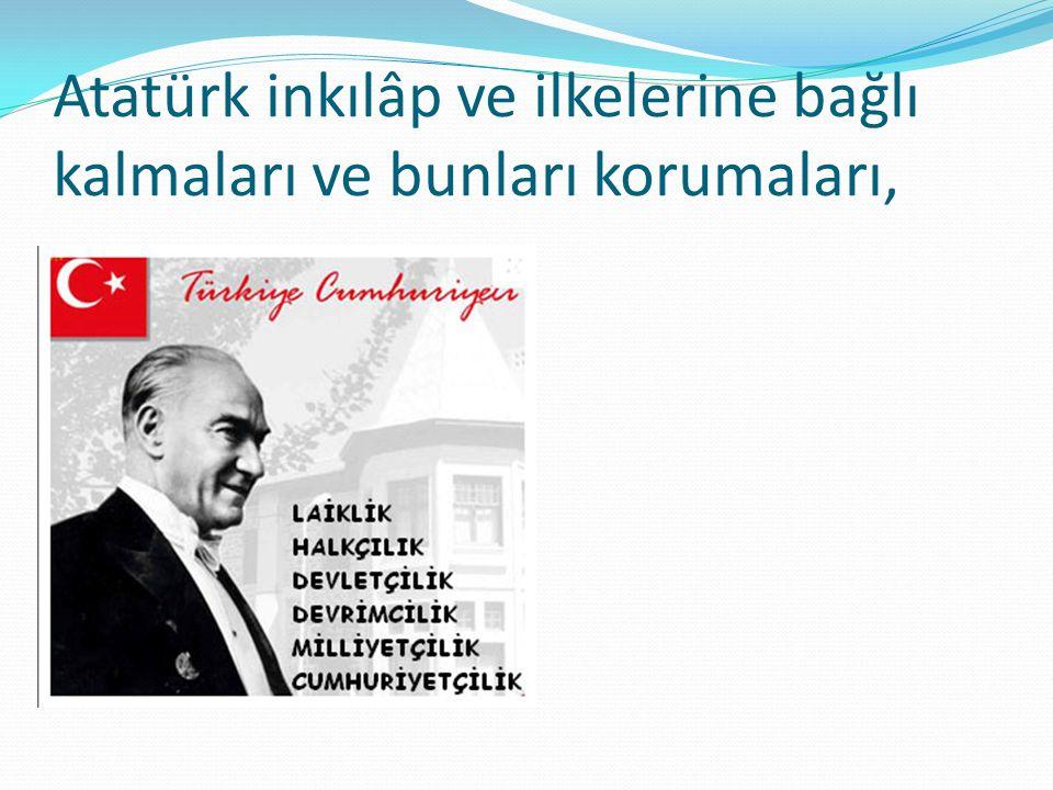Atatürk inkılâp ve ilkelerine bağlı kalmaları ve bunları korumaları,