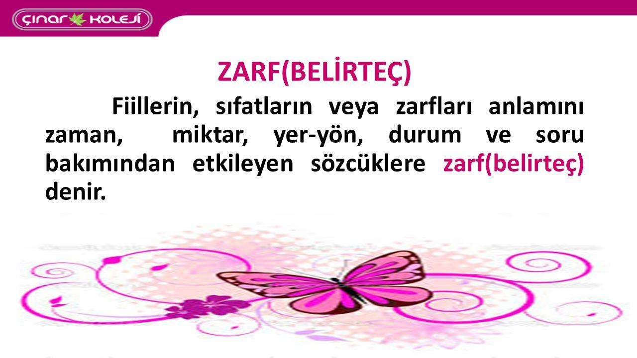 ZARF(BELİRTEÇ) Fiillerin, sıfatların veya zarfları anlamını zaman, miktar, yer-yön, durum ve soru bakımından etkileyen sözcüklere zarf(belirteç) denir.