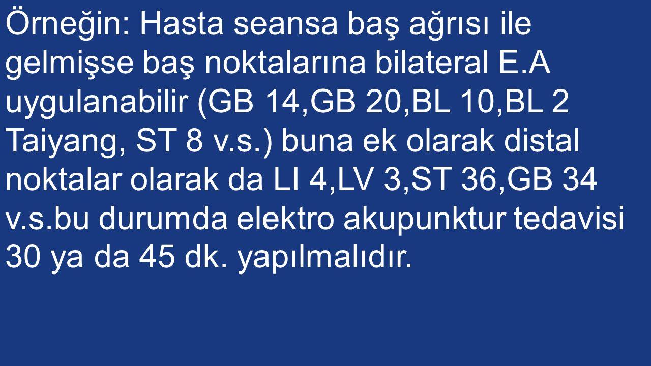 Örneğin: Hasta seansa baş ağrısı ile gelmişse baş noktalarına bilateral E.A uygulanabilir (GB 14,GB 20,BL 10,BL 2 Taiyang, ST 8 v.s.) buna ek olarak distal noktalar olarak da LI 4,LV 3,ST 36,GB 34 v.s.bu durumda elektro akupunktur tedavisi 30 ya da 45 dk.