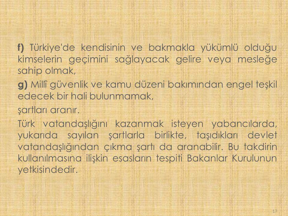 f) Türkiye de kendisinin ve bakmakla yükümlü olduğu kimselerin geçimini sağlayacak gelire veya mesleğe sahip olmak,