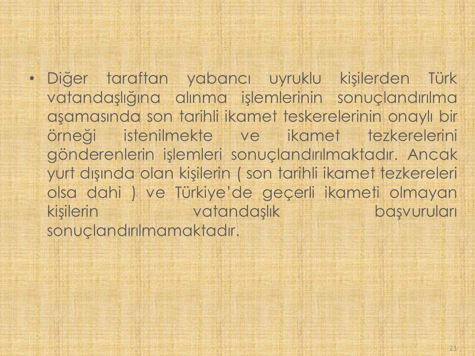 Diğer taraftan yabancı uyruklu kişilerden Türk vatandaşlığına alınma işlemlerinin sonuçlandırılma aşamasında son tarihli ikamet teskerelerinin onaylı bir örneği istenilmekte ve ikamet tezkerelerini gönderenlerin işlemleri sonuçlandırılmaktadır.