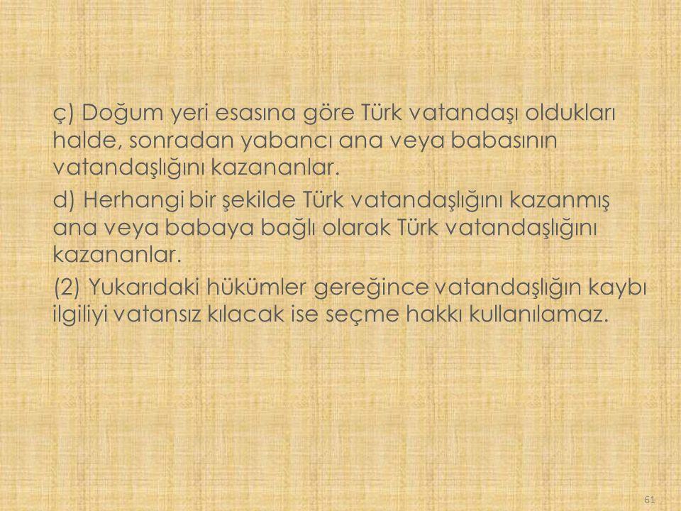 ç) Doğum yeri esasına göre Türk vatandaşı oldukları halde, sonradan yabancı ana veya babasının vatandaşlığını kazananlar.