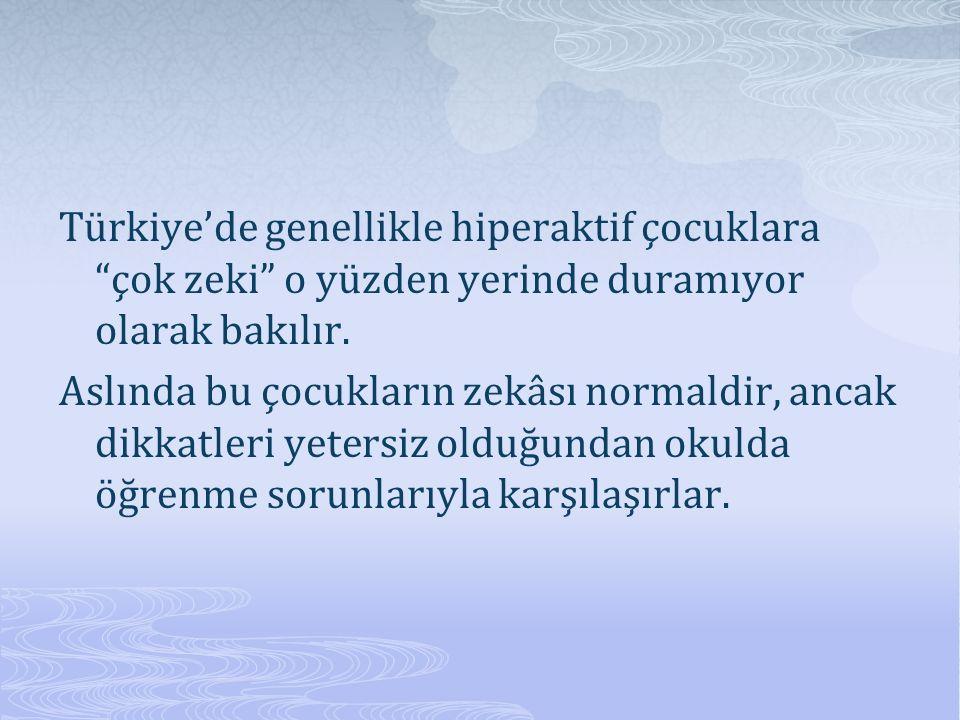 Türkiye'de genellikle hiperaktif çocuklara çok zeki o yüzden yerinde duramıyor olarak bakılır.