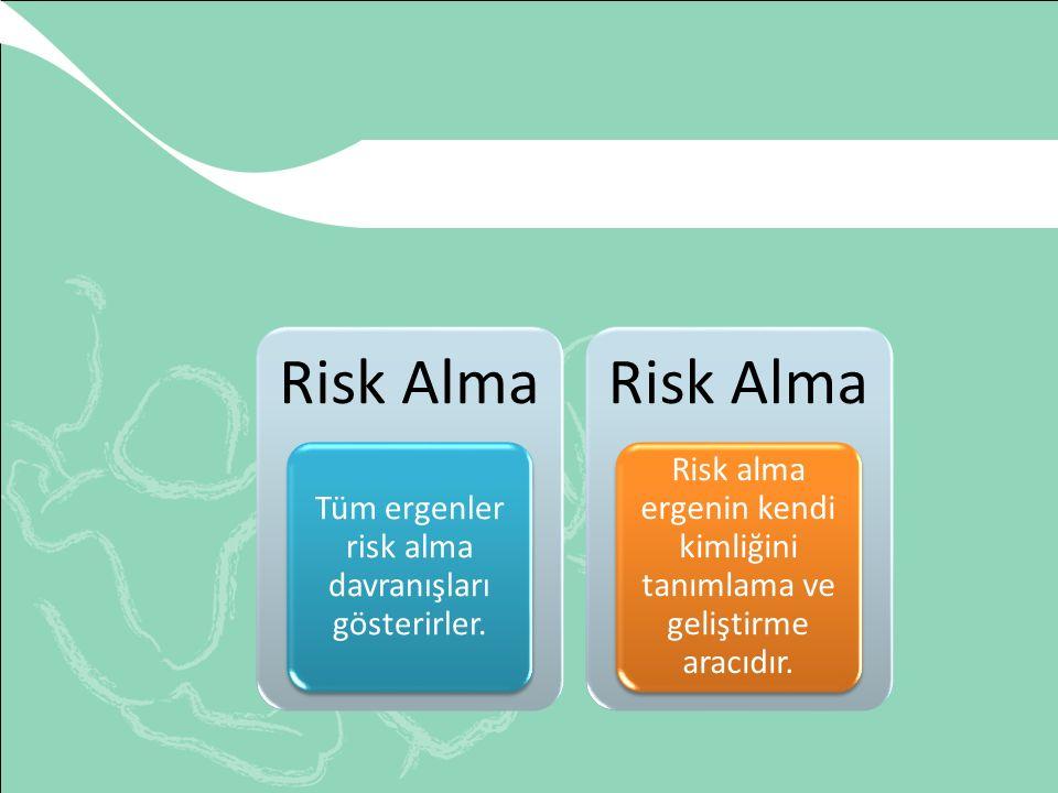 Risk Alma Tüm ergenler risk alma davranışları gösterirler. Risk alma ergenin kendi kimliğini tanımlama ve geliştirme aracıdır.