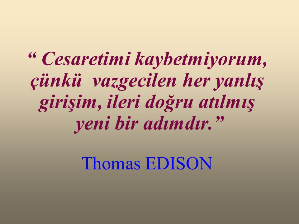 Cesaretimi kaybetmiyorum, çünkü vazgecilen her yanlış girişim, ileri doğru atılmış yeni bir adımdır. Thomas EDISON