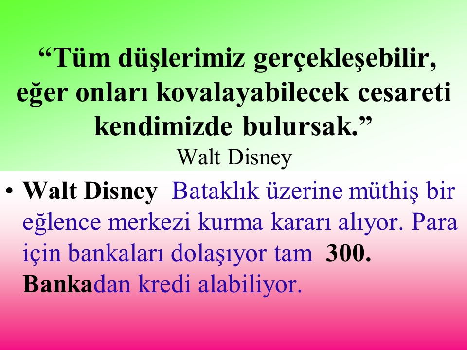 Tüm düşlerimiz gerçekleşebilir, eğer onları kovalayabilecek cesareti kendimizde bulursak. Walt Disney