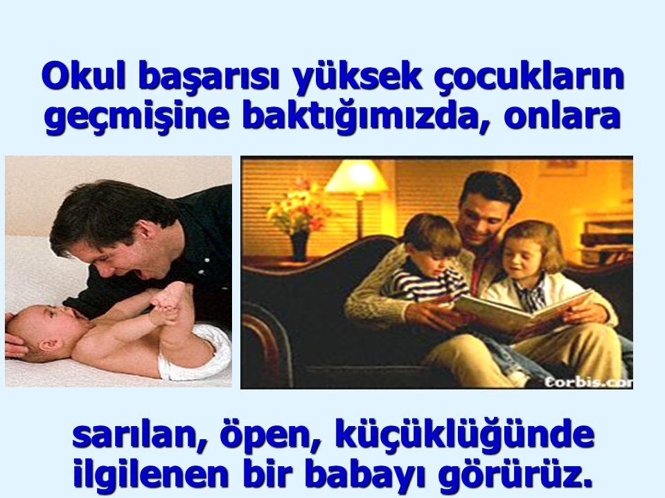 Okul başarısı yüksek çocukların geçmişine baktığımızda, onlara sarılan, öpen, küçüklüğünde ilgilenen bir babayı görürüz.
