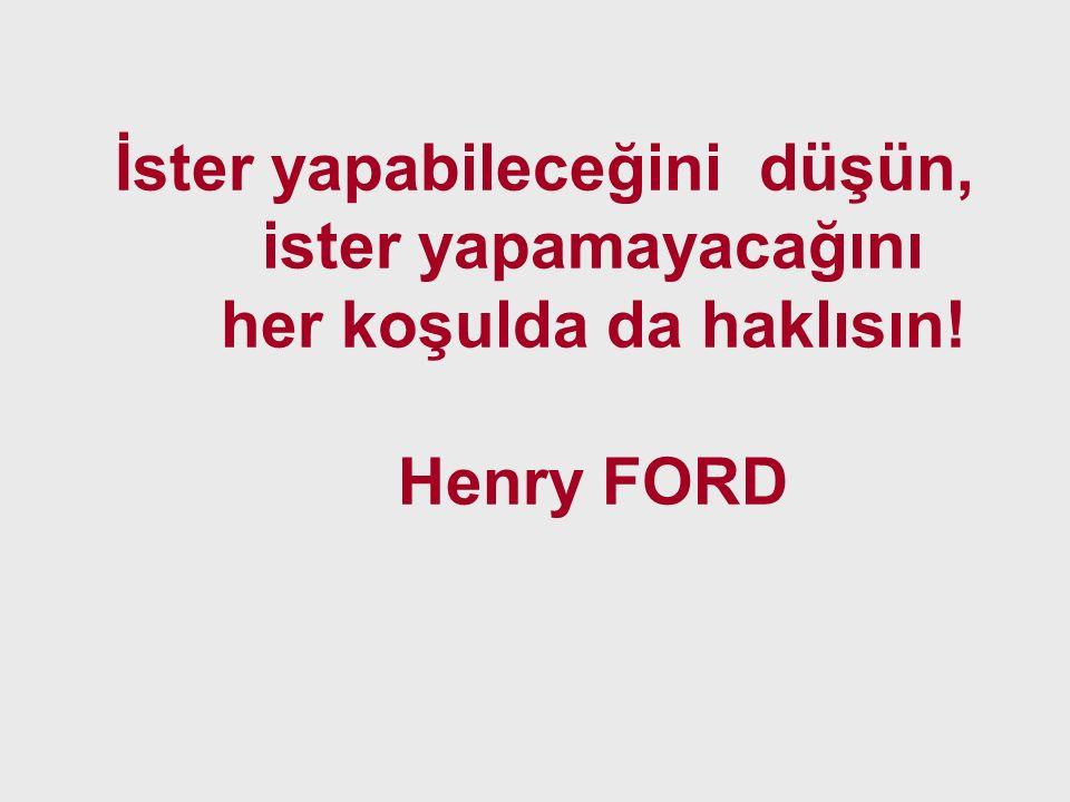İster yapabileceğini düşün, ister yapamayacağını her koşulda da haklısın! Henry FORD