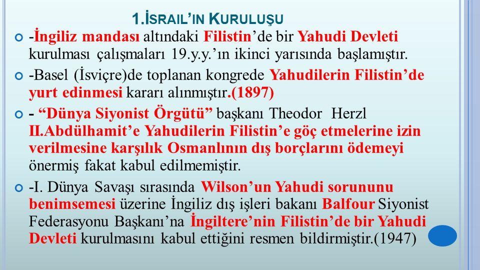 1.İsrail'in Kuruluşu -İngiliz mandası altındaki Filistin'de bir Yahudi Devleti kurulması çalışmaları 19.y.y.'ın ikinci yarısında başlamıştır.