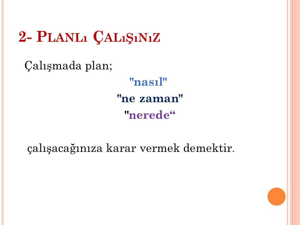 2- Planlı Çalışınız Çalışmada plan; nasıl ne zaman nerede çalışacağınıza karar vermek demektir.