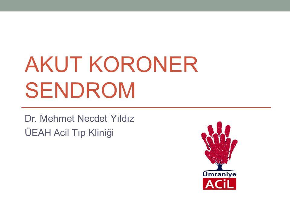 AKUT KORONER SENDROM Dr. Mehmet Necdet Yıldız ÜEAH Acil Tıp Kliniği