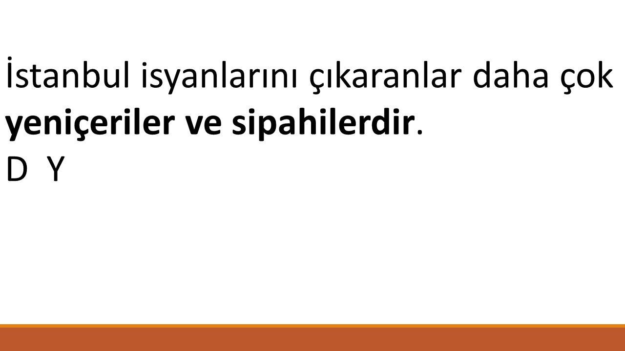 İstanbul isyanlarını çıkaranlar daha çok yeniçeriler ve sipahilerdir.