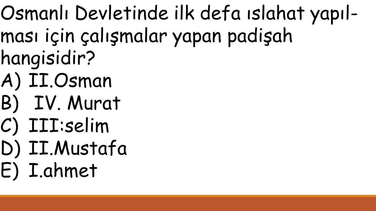 Osmanlı Devletinde ilk defa ıslahat yapıl-ması için çalışmalar yapan padişah hangisidir