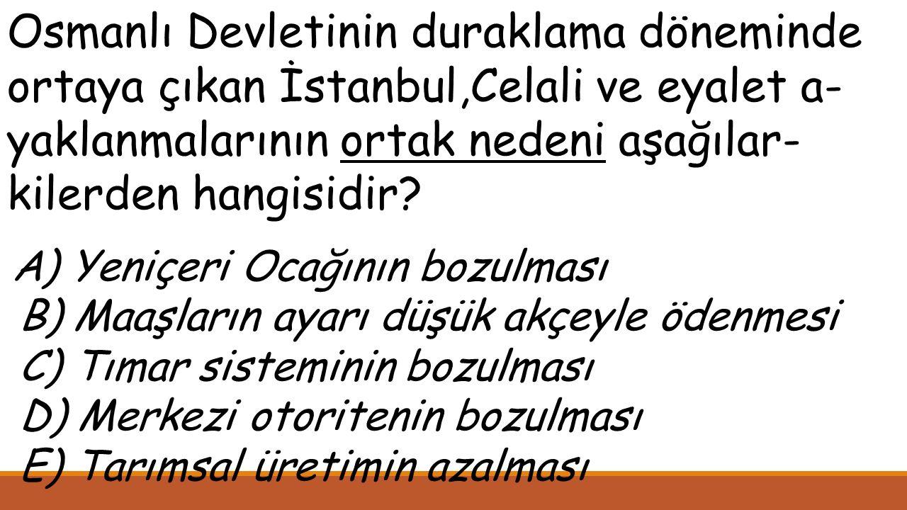 Osmanlı Devletinin duraklama döneminde ortaya çıkan İstanbul,Celali ve eyalet a-yaklanmalarının ortak nedeni aşağılar-kilerden hangisidir