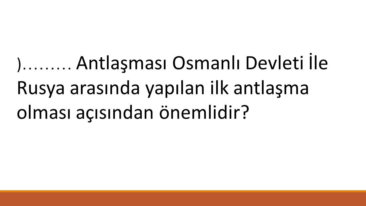 )……… Antlaşması Osmanlı Devleti İle Rusya arasında yapılan ilk antlaşma olması açısından önemlidir