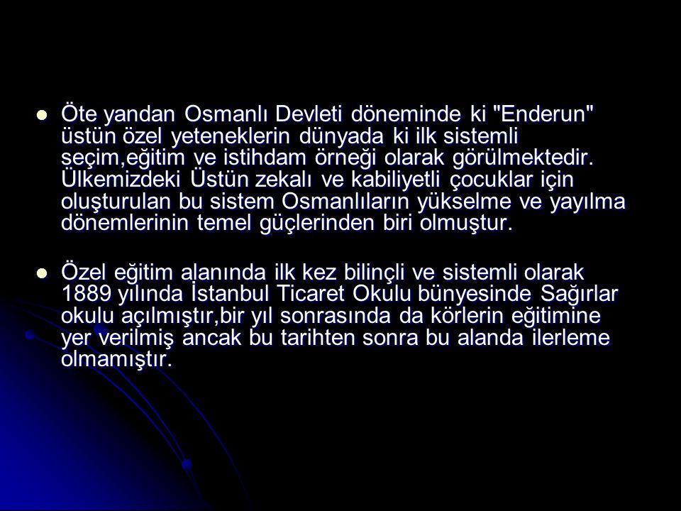 Öte yandan Osmanlı Devleti döneminde ki Enderun üstün özel yeteneklerin dünyada ki ilk sistemli seçim,eğitim ve istihdam örneği olarak görülmektedir. Ülkemizdeki Üstün zekalı ve kabiliyetli çocuklar için oluşturulan bu sistem Osmanlıların yükselme ve yayılma dönemlerinin temel güçlerinden biri olmuştur.