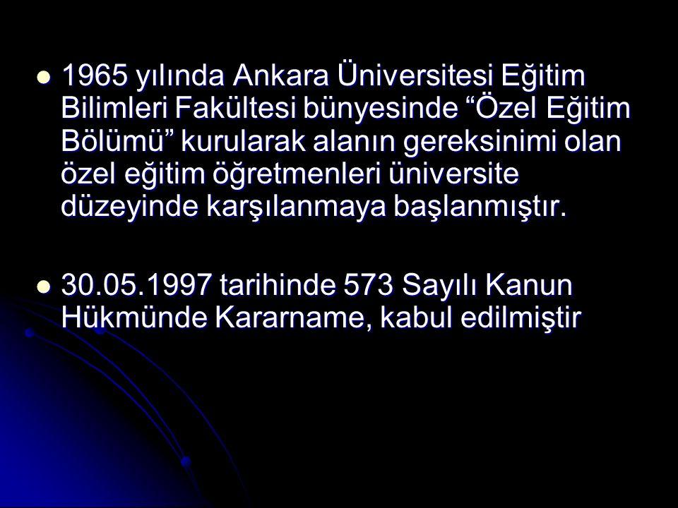 1965 yılında Ankara Üniversitesi Eğitim Bilimleri Fakültesi bünyesinde Özel Eğitim Bölümü kurularak alanın gereksinimi olan özel eğitim öğretmenleri üniversite düzeyinde karşılanmaya başlanmıştır.