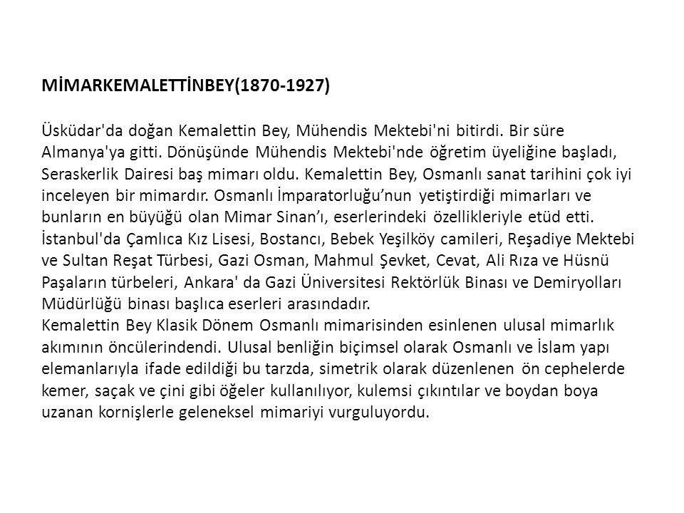 MİMARKEMALETTİNBEY(1870-1927) Üsküdar da doğan Kemalettin Bey, Mühendis Mektebi ni bitirdi.
