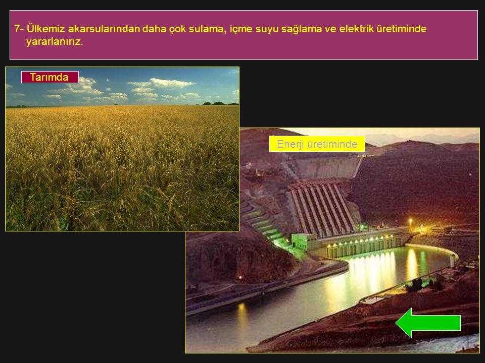 7- Ülkemiz akarsularından daha çok sulama, içme suyu sağlama ve elektrik üretiminde