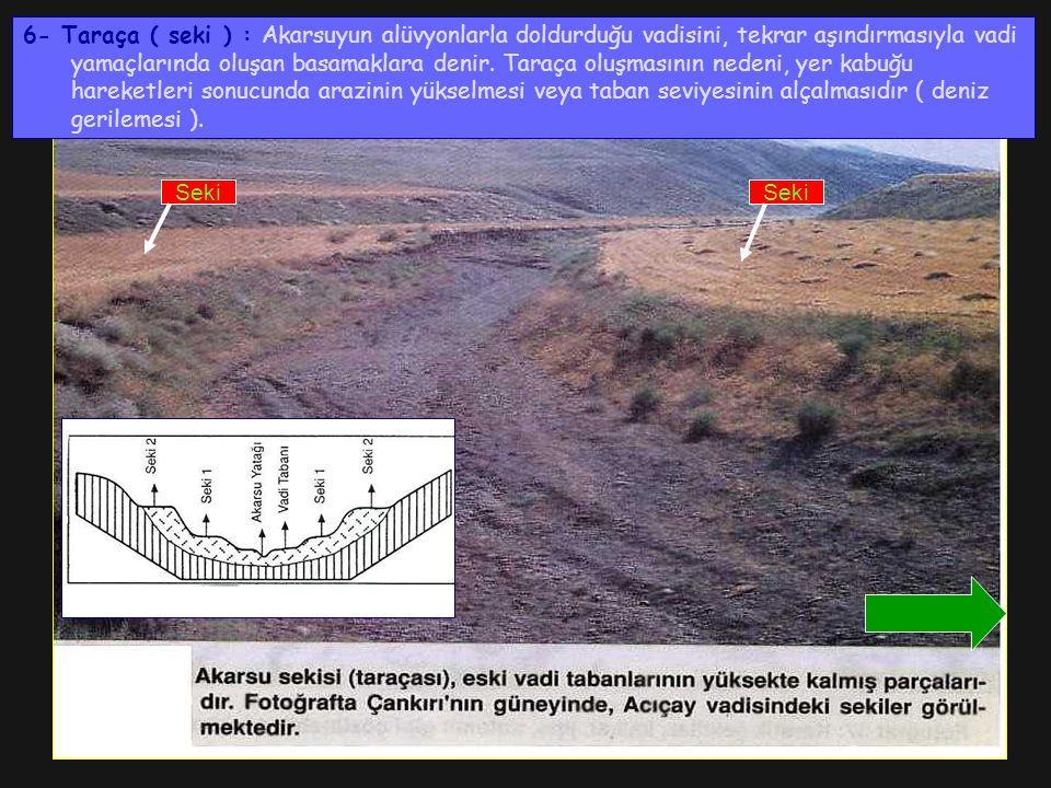 6- Taraça ( seki ) : Akarsuyun alüvyonlarla doldurduğu vadisini, tekrar aşındırmasıyla vadi