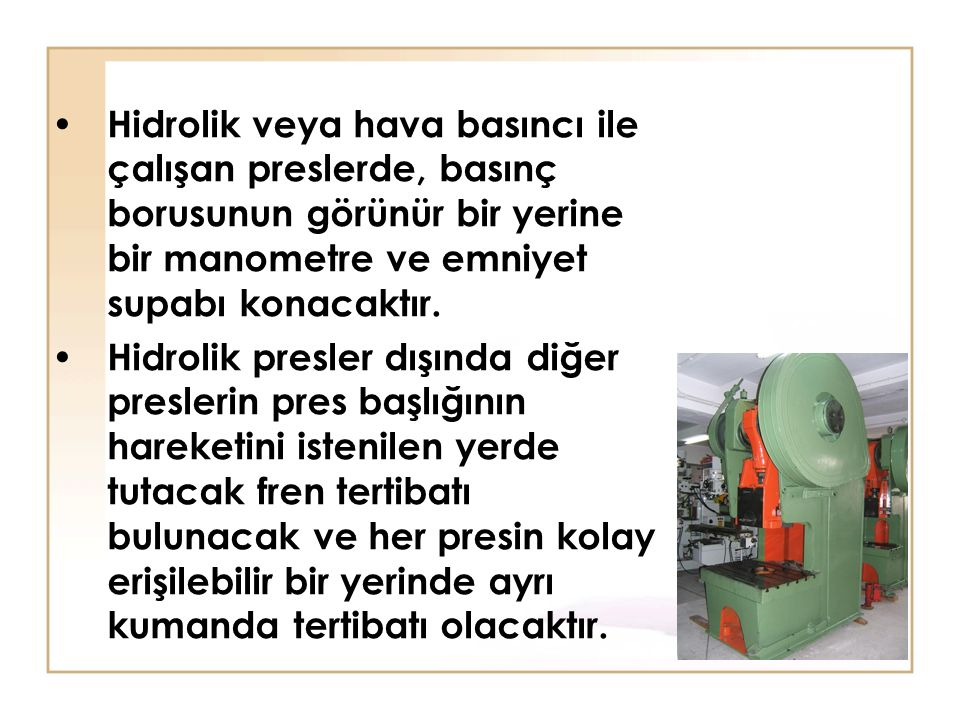 Hidrolik veya hava basıncı ile çalışan preslerde, basınç borusunun görünür bir yerine bir manometre ve emniyet supabı konacaktır.