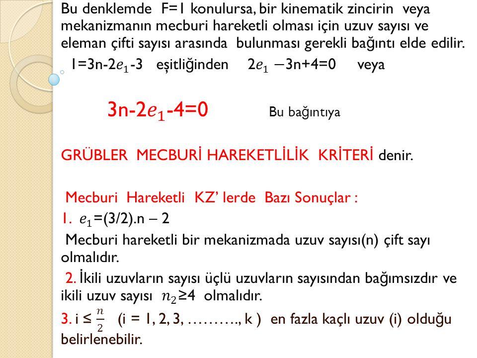 Bu denklemde F=1 konulursa, bir kinematik zincirin veya mekanizmanın mecburi hareketli olması için uzuv sayısı ve eleman çifti sayısı arasında bulunması gerekli bağıntı elde edilir.