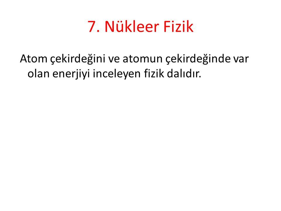 7. Nükleer Fizik Atom çekirdeğini ve atomun çekirdeğinde var olan enerjiyi inceleyen fizik dalıdır.
