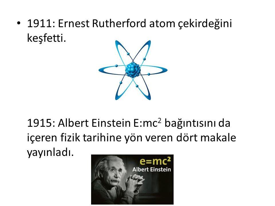 1911: Ernest Rutherford atom çekirdeğini keşfetti.