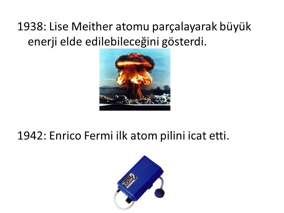 1938: Lise Meither atomu parçalayarak büyük enerji elde edilebileceğini gösterdi.