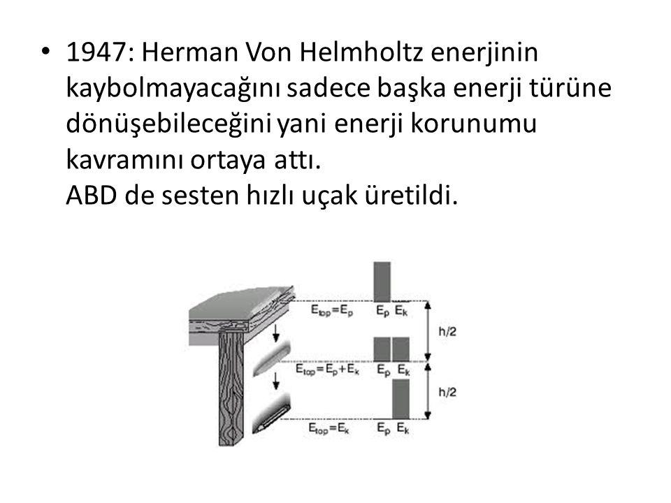 1947: Herman Von Helmholtz enerjinin kaybolmayacağını sadece başka enerji türüne dönüşebileceğini yani enerji korunumu kavramını ortaya attı.