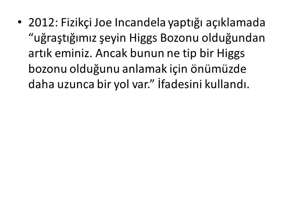 2012: Fizikçi Joe Incandela yaptığı açıklamada uğraştığımız şeyin Higgs Bozonu olduğundan artık eminiz.