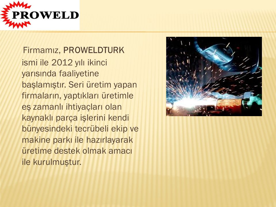 Firmamız, PROWELDTURK ismi ile 2012 yılı ikinci yarısında faaliyetine başlamıştır.