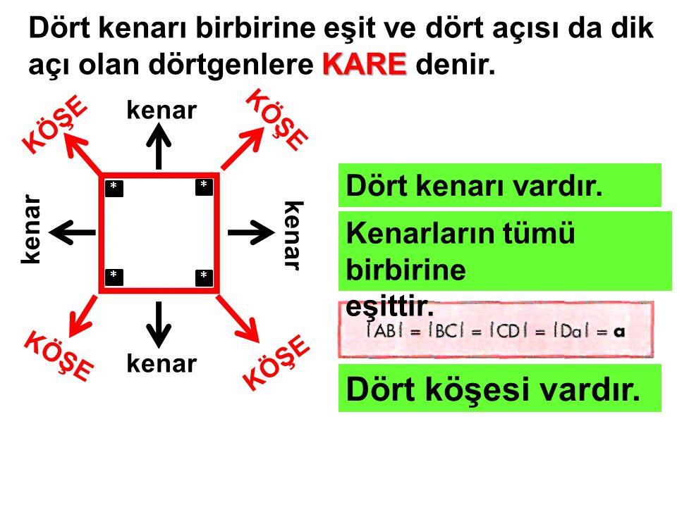 Dört kenarı birbirine eşit ve dört açısı da dik açı olan dörtgenlere KARE denir.