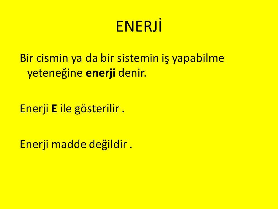 ENERJİ Bir cismin ya da bir sistemin iş yapabilme yeteneğine enerji denir.