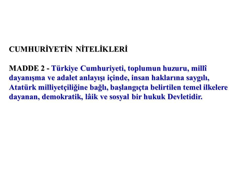 CUMHURİYETİN NİTELİKLERİ MADDE 2 - Türkiye Cumhuriyeti, toplumun huzuru, millî dayanışma ve adalet anlayışı içinde, insan haklarına saygılı, Atatürk milliyetçiliğine bağlı, başlangıçta belirtilen temel ilkelere dayanan, demokratik, lâik ve sosyal bir hukuk Devletidir.