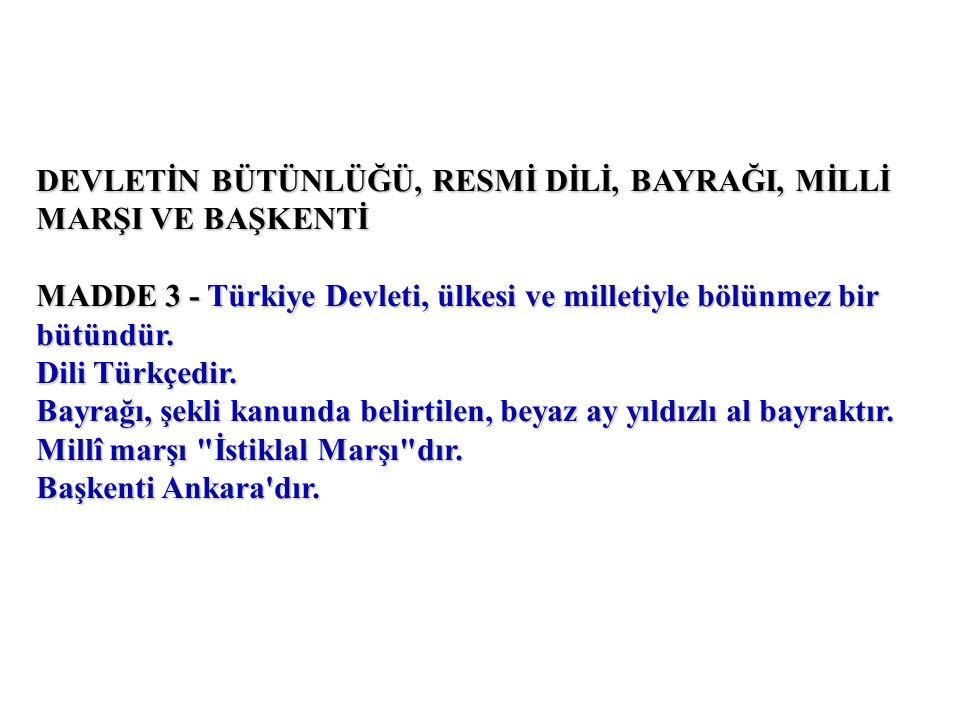 DEVLETİN BÜTÜNLÜĞÜ, RESMİ DİLİ, BAYRAĞI, MİLLİ MARŞI VE BAŞKENTİ MADDE 3 - Türkiye Devleti, ülkesi ve milletiyle bölünmez bir bütündür.