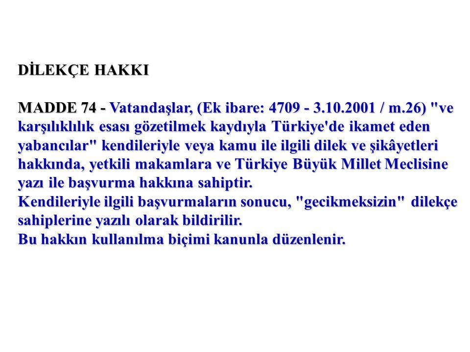 DİLEKÇE HAKKI MADDE 74 - Vatandaşlar, (Ek ibare: 4709 - 3.10.2001 / m.26) ve karşılıklılık esası gözetilmek kaydıyla Türkiye de ikamet eden yabancılar kendileriyle veya kamu ile ilgili dilek ve şikâyetleri hakkında, yetkili makamlara ve Türkiye Büyük Millet Meclisine yazı ile başvurma hakkına sahiptir.