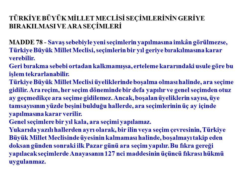 TÜRKİYE BÜYÜK MİLLET MECLİSİ SEÇİMLERİNİN GERİYE BIRAKILMASI VE ARA SEÇİMLERİ MADDE 78 - Savaş sebebiyle yeni seçimlerin yapılmasına imkân görülmezse, Türkiye Büyük Millet Meclisi, seçimlerin bir yıl geriye bırakılmasına karar verebilir.