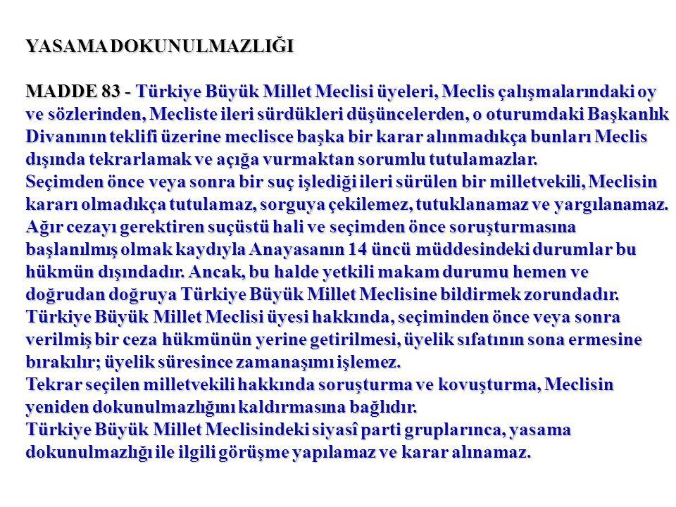 YASAMA DOKUNULMAZLIĞI MADDE 83 - Türkiye Büyük Millet Meclisi üyeleri, Meclis çalışmalarındaki oy ve sözlerinden, Mecliste ileri sürdükleri düşüncelerden, o oturumdaki Başkanlık Divanının teklifi üzerine meclisce başka bir karar alınmadıkça bunları Meclis dışında tekrarlamak ve açığa vurmaktan sorumlu tutulamazlar.
