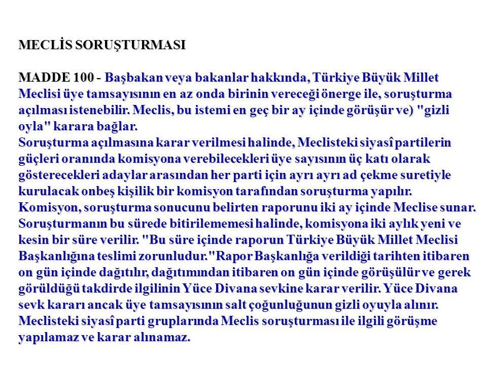 MECLİS SORUŞTURMASI MADDE 100 - Başbakan veya bakanlar hakkında, Türkiye Büyük Millet Meclisi üye tamsayısının en az onda birinin vereceği önerge ile, soruşturma açılması istenebilir.