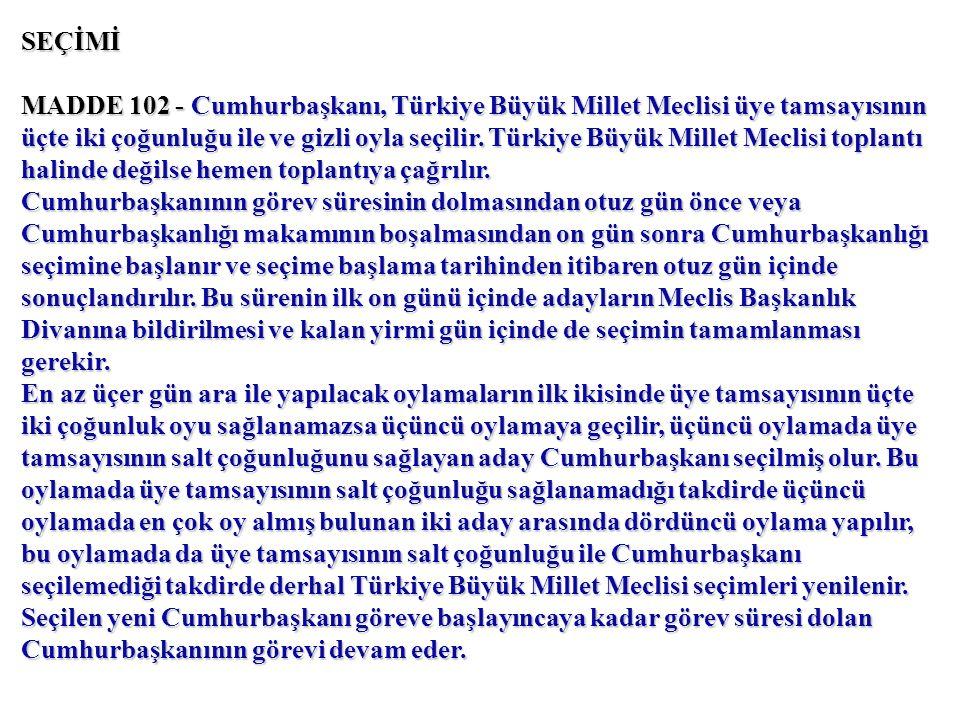 SEÇİMİ MADDE 102 - Cumhurbaşkanı, Türkiye Büyük Millet Meclisi üye tamsayısının üçte iki çoğunluğu ile ve gizli oyla seçilir.