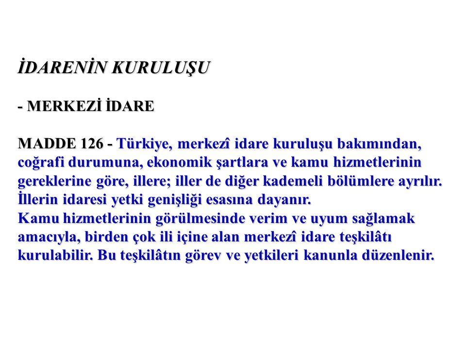 İDARENİN KURULUŞU - MERKEZİ İDARE MADDE 126 - Türkiye, merkezî idare kuruluşu bakımından, coğrafi durumuna, ekonomik şartlara ve kamu hizmetlerinin gereklerine göre, illere; iller de diğer kademeli bölümlere ayrılır.