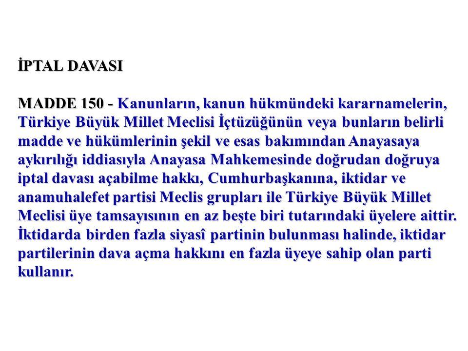 İPTAL DAVASI MADDE 150 - Kanunların, kanun hükmündeki kararnamelerin, Türkiye Büyük Millet Meclisi İçtüzüğünün veya bunların belirli madde ve hükümlerinin şekil ve esas bakımından Anayasaya aykırılığı iddiasıyla Anayasa Mahkemesinde doğrudan doğruya iptal davası açabilme hakkı, Cumhurbaşkanına, iktidar ve anamuhalefet partisi Meclis grupları ile Türkiye Büyük Millet Meclisi üye tamsayısının en az beşte biri tutarındaki üyelere aittir.