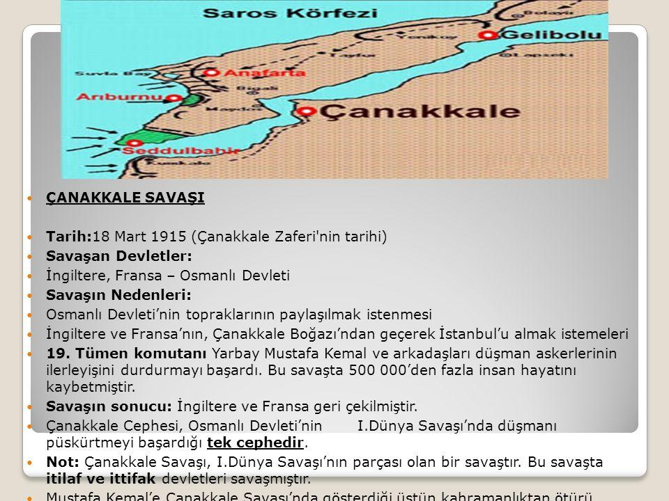 ÇANAKKALE SAVAŞI Tarih:18 Mart 1915 (Çanakkale Zaferi nin tarihi) Savaşan Devletler: İngiltere, Fransa – Osmanlı Devleti.