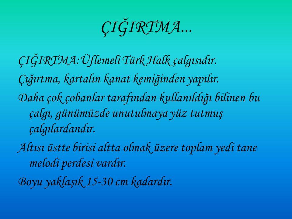 ÇIĞIRTMA... ÇIĞIRTMA:Üflemeli Türk Halk çalgısıdır.