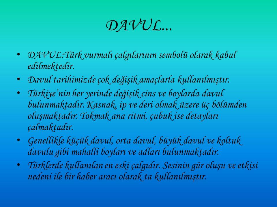 DAVUL... DAVUL:Türk vurmalı çalgılarının sembolü olarak kabul edilmektedir. Davul tarihimizde çok değişik amaçlarla kullanılmıştır.