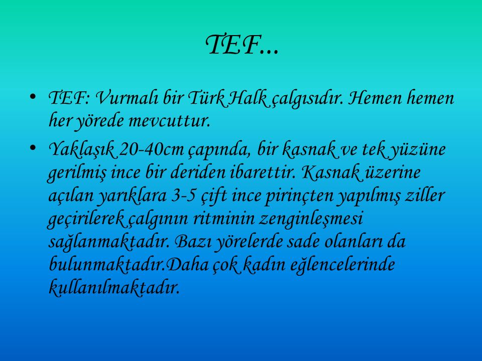 TEF... TEF: Vurmalı bir Türk Halk çalgısıdır. Hemen hemen her yörede mevcuttur.
