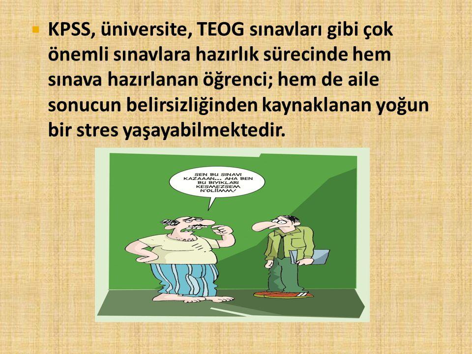 KPSS, üniversite, TEOG sınavları gibi çok önemli sınavlara hazırlık sürecinde hem sınava hazırlanan öğrenci; hem de aile sonucun belirsizliğinden kaynaklanan yoğun bir stres yaşayabilmektedir.